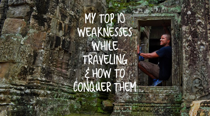 My Top 10 Weaknesses While Traveling & How To Conquer Them