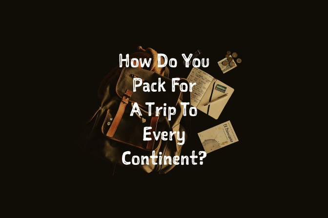 How To Pack For A Trip To Every Continent